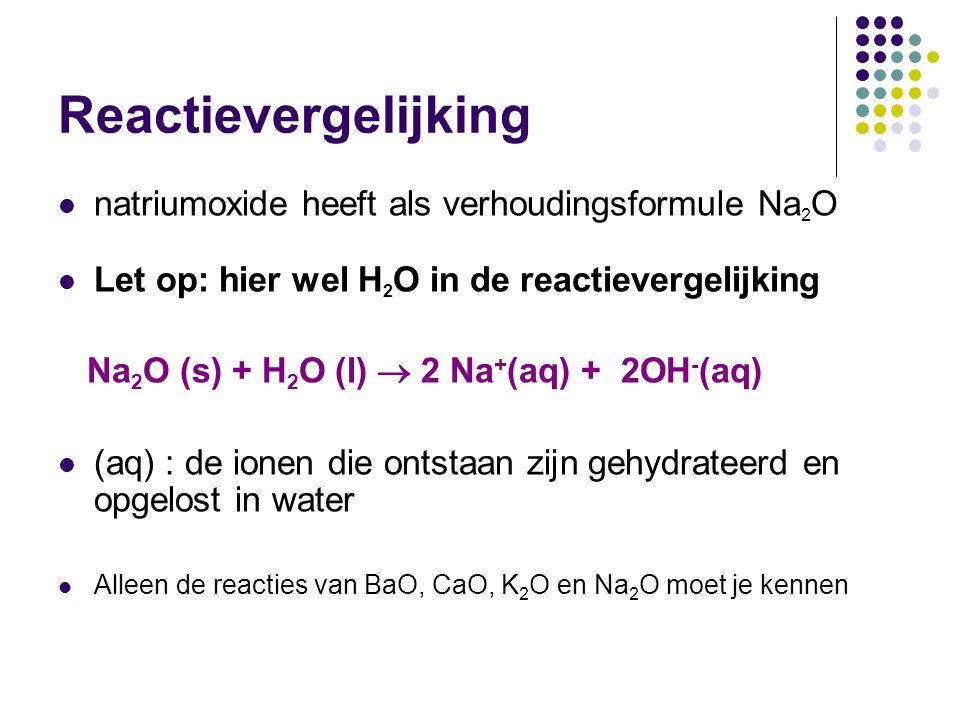 Reactievergelijking natriumoxide heeft als verhoudingsformule Na 2 O Let op: hier wel H 2 O in de reactievergelijking Na 2 O (s) + H 2 O (l)  2 Na +