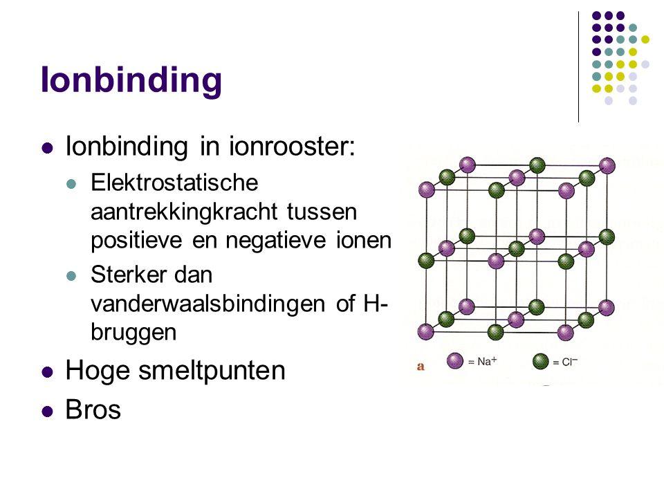 Ionbinding Ionbinding in ionrooster: Elektrostatische aantrekkingkracht tussen positieve en negatieve ionen Sterker dan vanderwaalsbindingen of H- bru