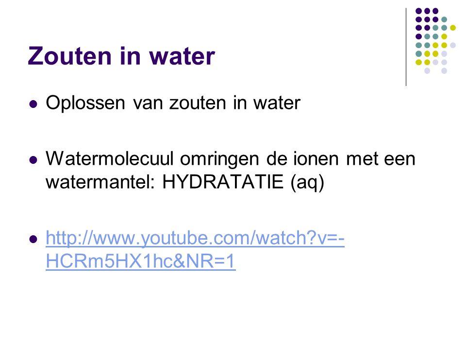 Zouten in water Oplossen van zouten in water Watermolecuul omringen de ionen met een watermantel: HYDRATATIE (aq) http://www.youtube.com/watch?v=- HCR