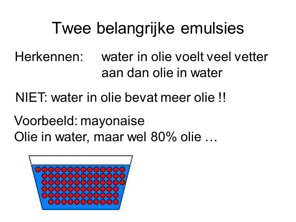 Twee belangrijke emulsies water in olie voelt veel vetter aan dan olie in water NIET: water in olie bevat meer olie !! Herkennen: Voorbeeld: mayonaise