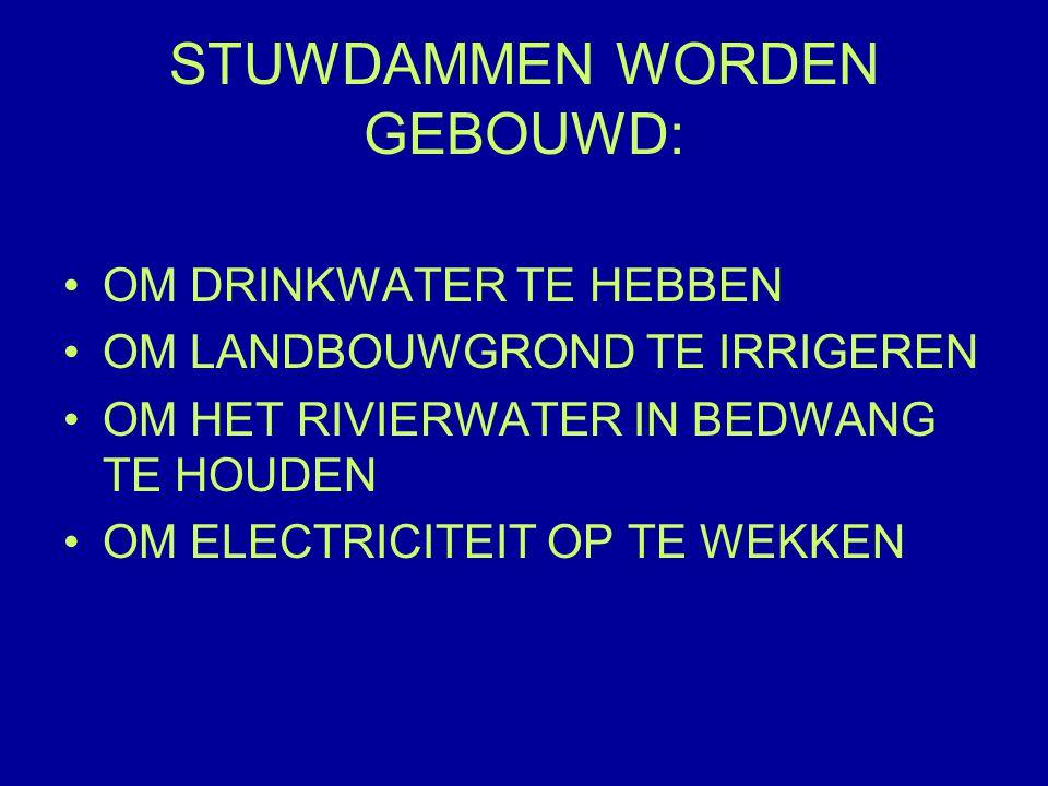 STUWDAMMEN WORDEN GEBOUWD: OM DRINKWATER TE HEBBEN OM LANDBOUWGROND TE IRRIGEREN OM HET RIVIERWATER IN BEDWANG TE HOUDEN OM ELECTRICITEIT OP TE WEKKEN