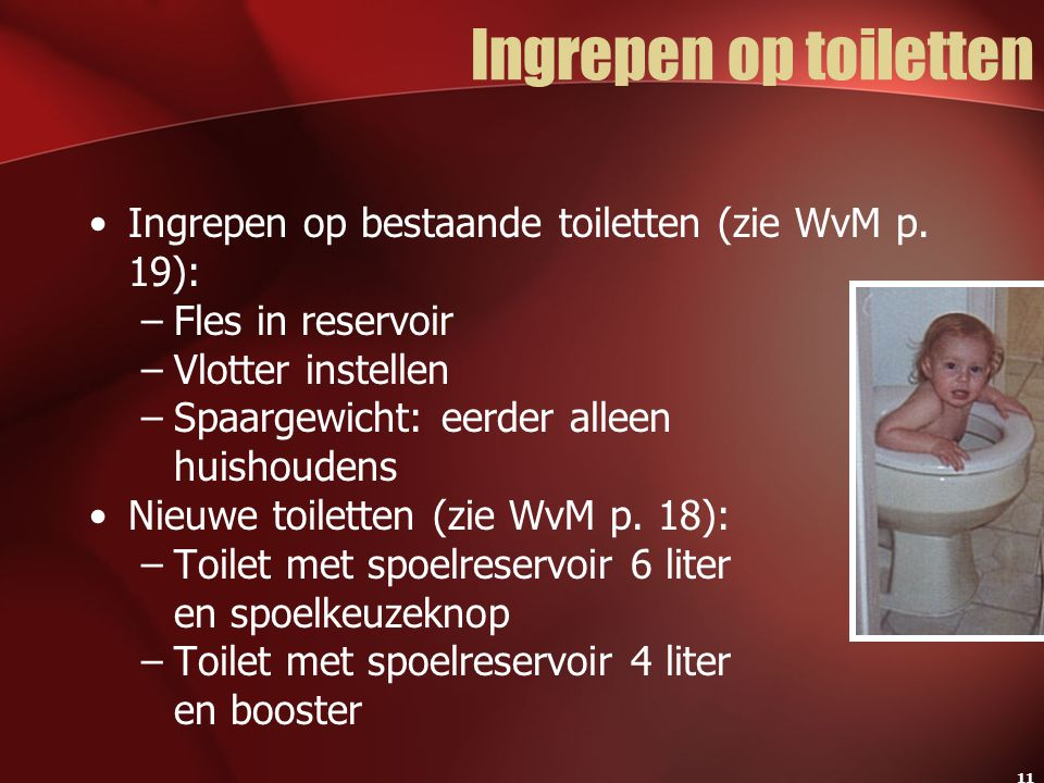 11 Ingrepen op toiletten Ingrepen op bestaande toiletten (zie WvM p. 19): –Fles in reservoir –Vlotter instellen –Spaargewicht: eerder alleen huishoude