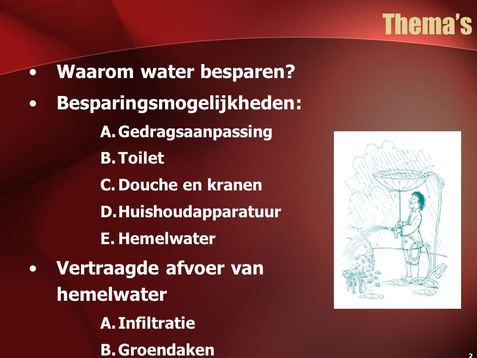 2 Thema's Waarom water besparen? Besparingsmogelijkheden: A.Gedragsaanpassing B.Toilet C.Douche en kranen D.Huishoudapparatuur E.Hemelwater Vertraagde