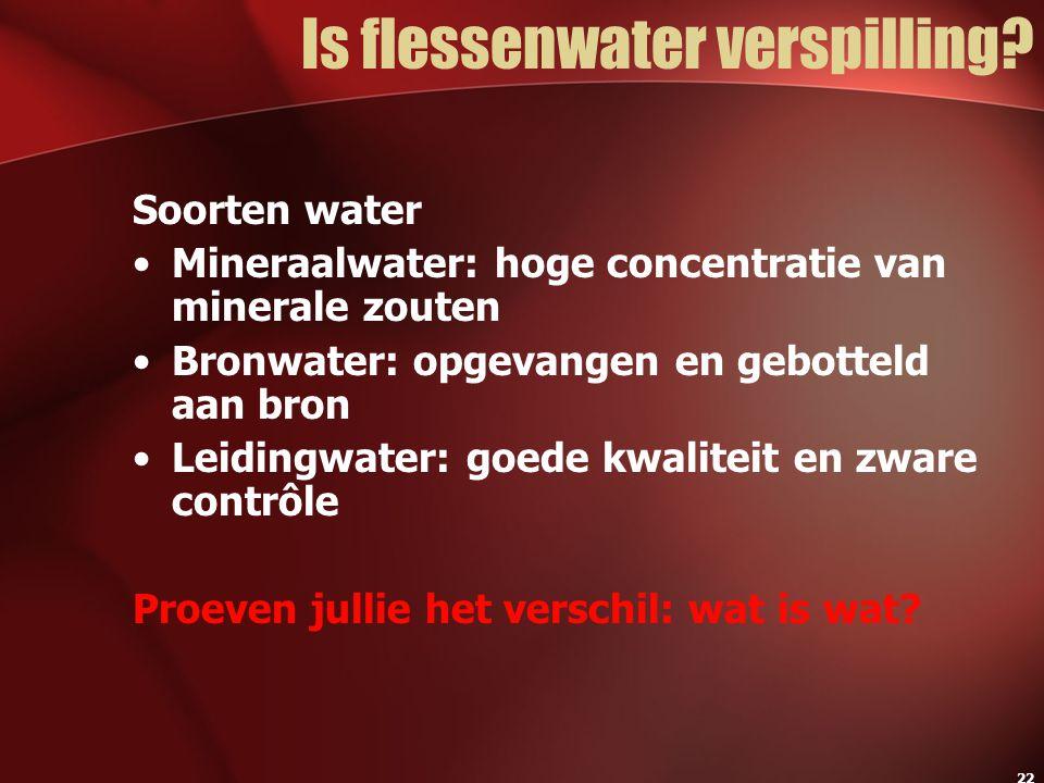 22 Is flessenwater verspilling? Soorten water Mineraalwater: hoge concentratie van minerale zouten Bronwater: opgevangen en gebotteld aan bron Leiding