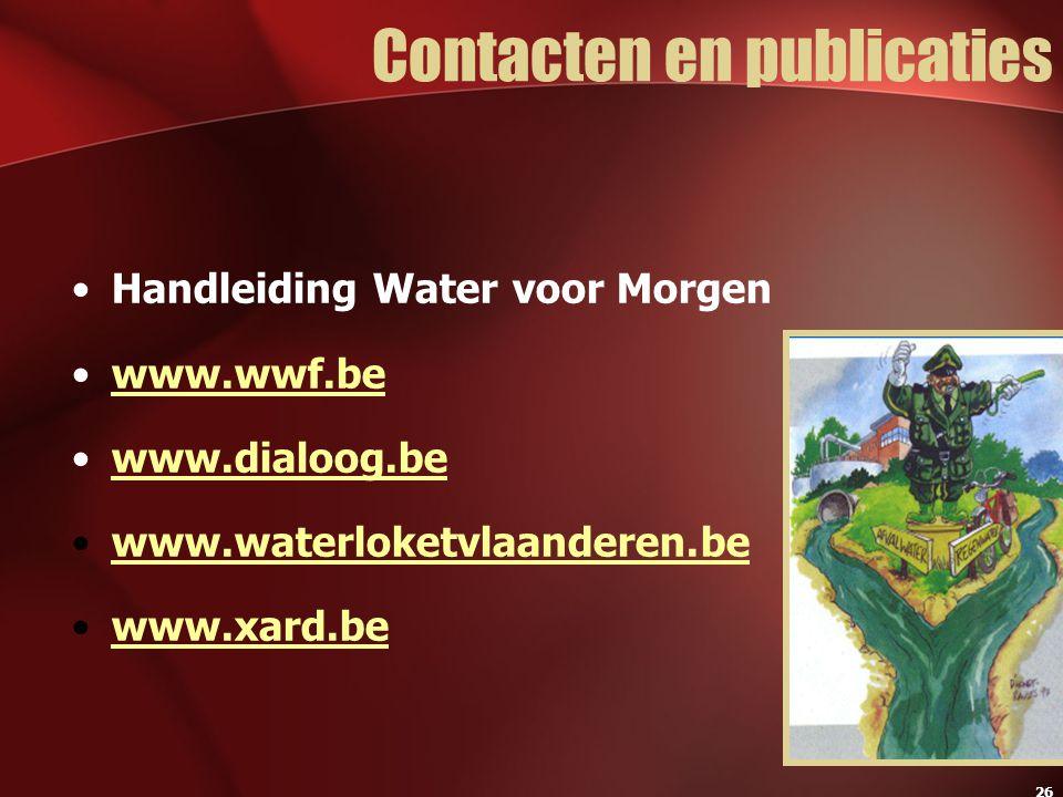 26 Contacten en publicaties Handleiding Water voor Morgen www.wwf.be www.dialoog.be www.waterloketvlaanderen.be www.xard.be