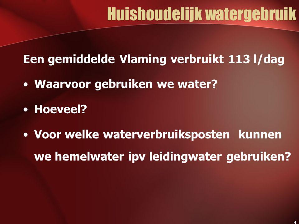 4 Huishoudelijk watergebruik Een gemiddelde Vlaming verbruikt 113 l/dag Waarvoor gebruiken we water? Hoeveel? Voor welke waterverbruiksposten kunnen w