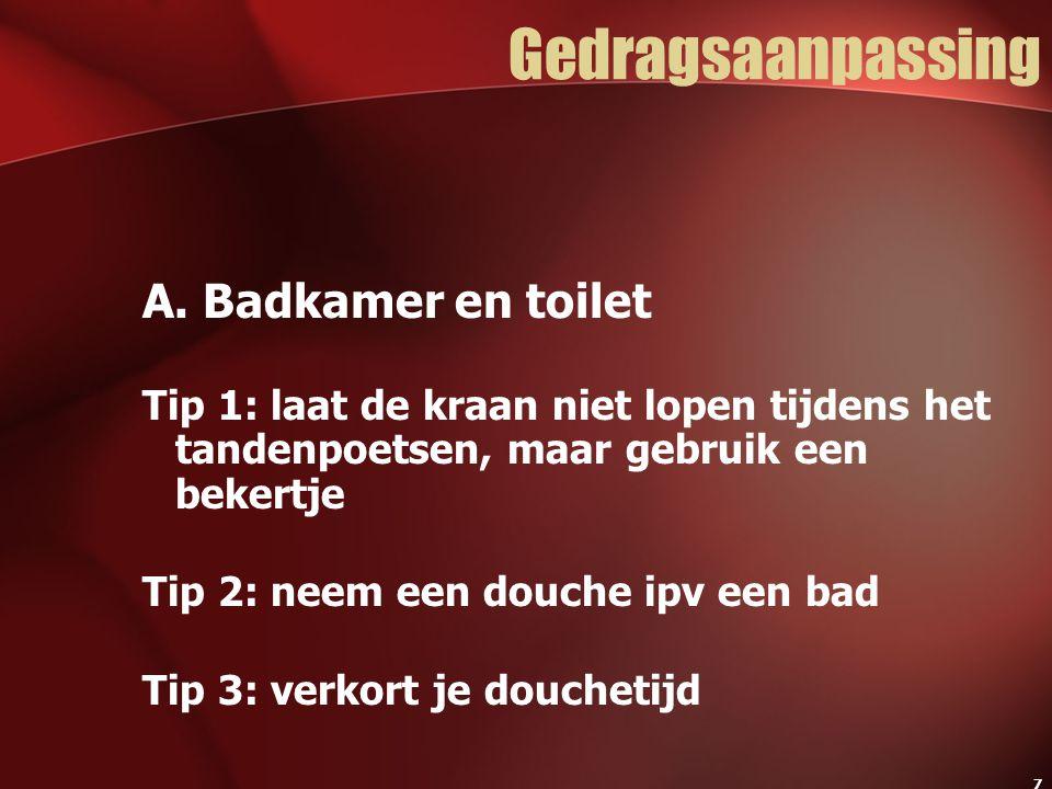 7 Gedragsaanpassing A. Badkamer en toilet Tip 1: laat de kraan niet lopen tijdens het tandenpoetsen, maar gebruik een bekertje Tip 2: neem een douche
