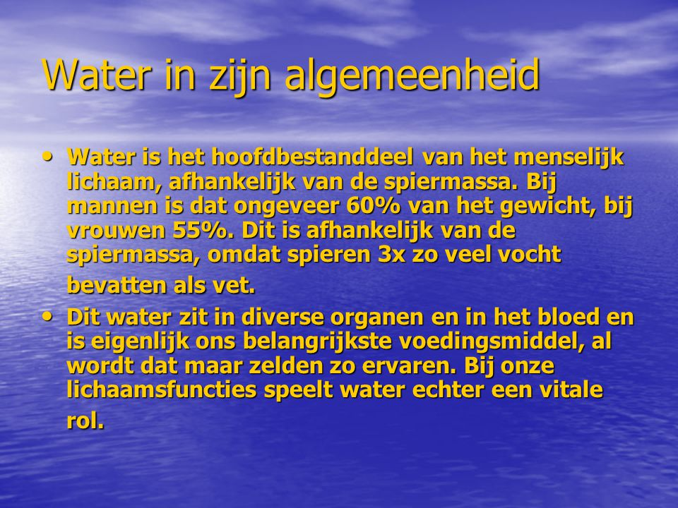 Water in zijn algemeenheid Water is het hoofdbestanddeel van het menselijk lichaam, afhankelijk van de spiermassa. Bij mannen is dat ongeveer 60% van