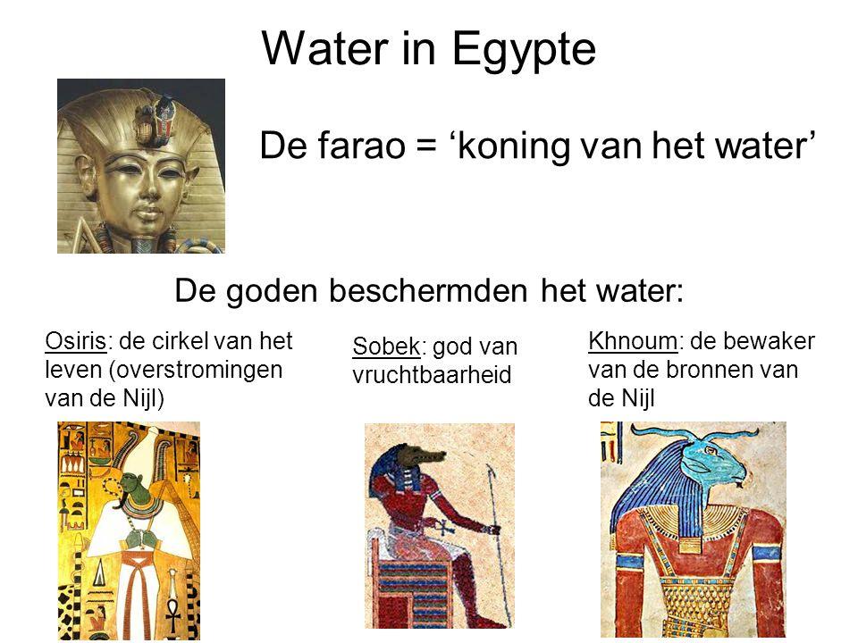 Water in Egypte De farao = 'koning van het water' Osiris: de cirkel van het leven (overstromingen van de Nijl) Khnoum: de bewaker van de bronnen van de Nijl Sobek: god van vruchtbaarheid De goden beschermden het water: