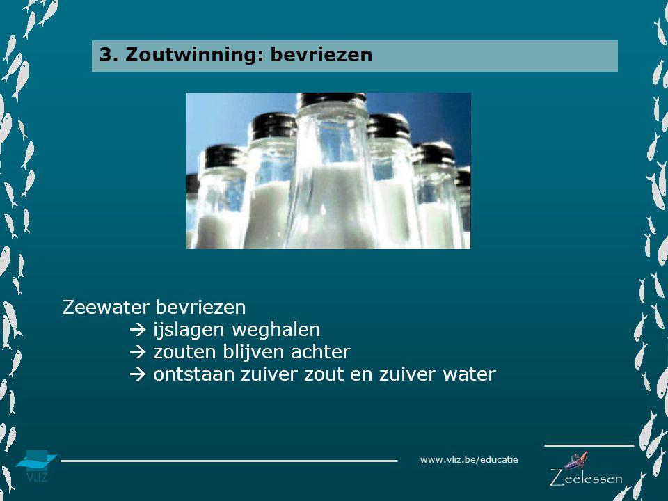 www.vliz.be/educatie 3. Zoutwinning: bevriezen Zeewater bevriezen  ijslagen weghalen  zouten blijven achter  ontstaan zuiver zout en zuiver water
