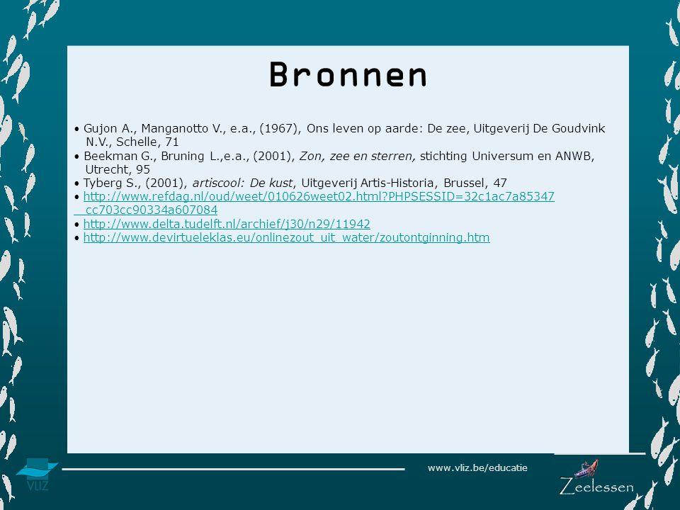 www.vliz.be/educatie Bronnen Gujon A., Manganotto V., e.a., (1967), Ons leven op aarde: De zee, Uitgeverij De Goudvink N.V., Schelle, 71 Beekman G., Bruning L.,e.a., (2001), Zon, zee en sterren, stichting Universum en ANWB, Utrecht, 95 Tyberg S., (2001), artiscool: De kust, Uitgeverij Artis-Historia, Brussel, 47 http://www.refdag.nl/oud/weet/010626weet02.html PHPSESSID=32c1ac7a85347 cc703cc90334a607084 http://www.delta.tudelft.nl/archief/j30/n29/11942 http://www.devirtueleklas.eu/onlinezout_uit_water/zoutontginning.htm
