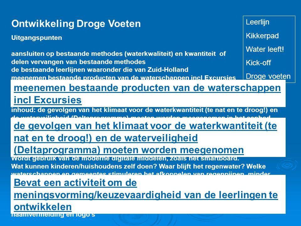 Ontwikkeling Droge Voeten Uitgangspunten aansluiten op bestaande methodes (waterkwaliteit) en kwantiteit of delen vervangen van bestaande methodes de bestaande leerlijnen waaronder die van Zuid-Holland meenemen bestaande producten van de waterschappen incl Excursies inhoud lesstof vertalen naar regio.