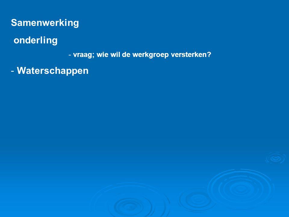 Samenwerking onderling - vraag; wie wil de werkgroep versterken? - Waterschappen