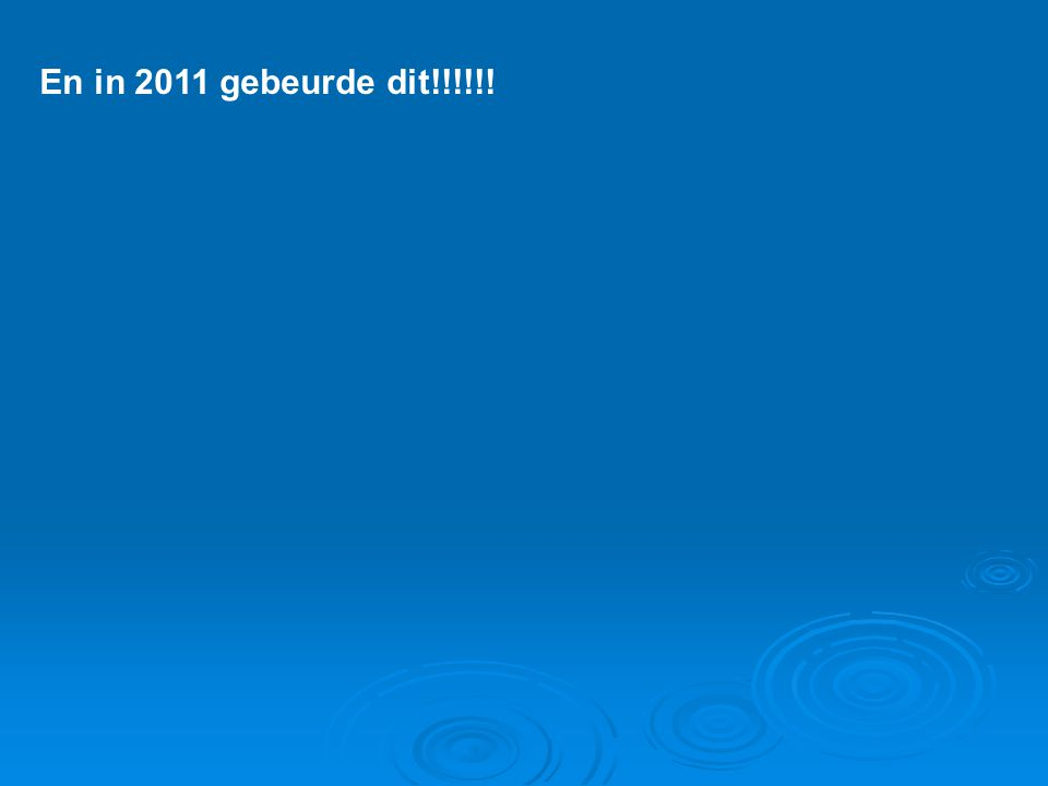 En in 2011 gebeurde dit!!!!!!