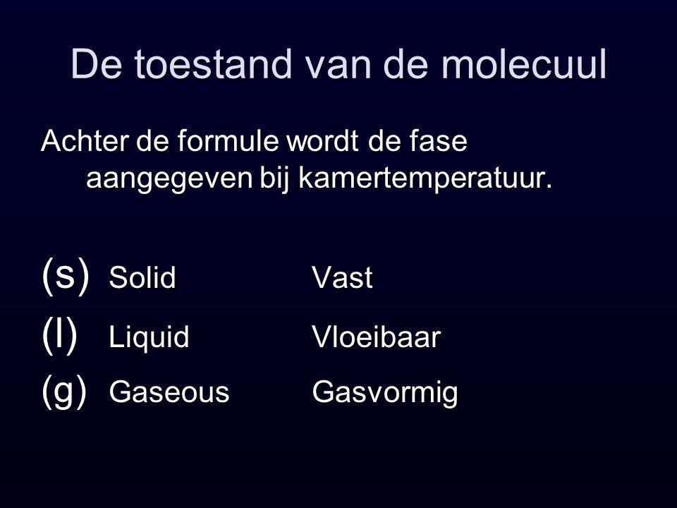 De toestand van de molecuul Achter de formule wordt de fase aangegeven bij kamertemperatuur.