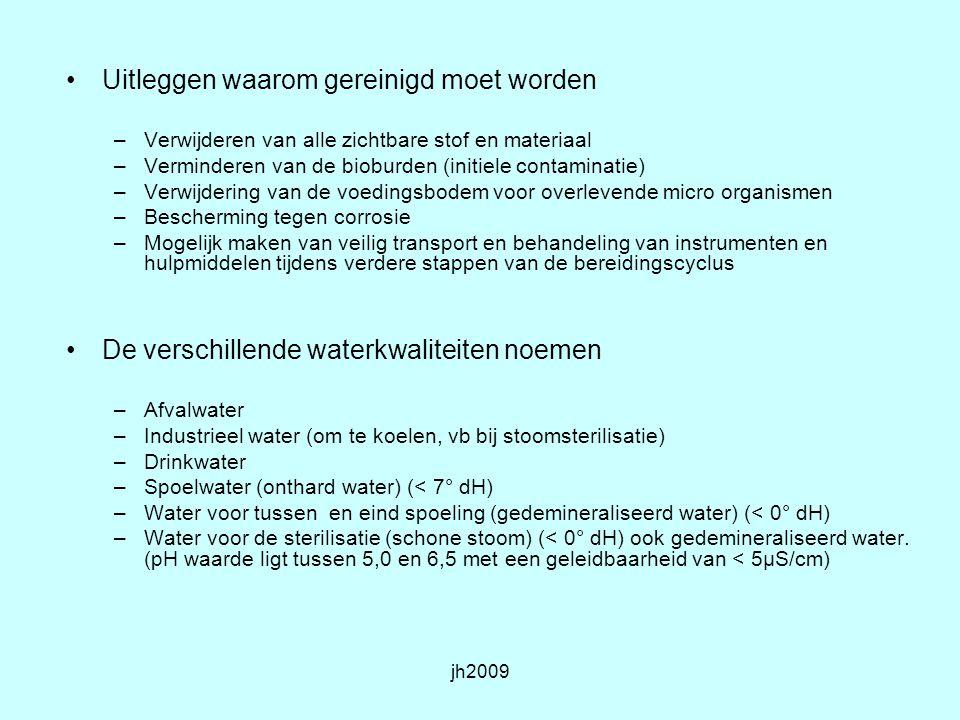 jh2009 De verschillende soorten detergentia noemen –Enzymatische reinigers –Alkalische reinigers –Chemische reinigers –Zie voor informatie: http://www.zorgthema.nl/?mode=subsubthema&ssid=54&hid=4 http://www.zorgthema.nl/?mode=subsubthema&ssid=54&hid=4 –www.bvfplatform.nlwww.bvfplatform.nl –http://www.drweigert.nl/http://www.drweigert.nl/ De voor- en nadelen van de verschillende detergentia benoemen –Enzymatische reinigers voordeel zacht voor het product en materiaal –Nadeel inactiveert geen prionen –Alkalische reinigers voordeel inactiveert wel prionen nadeel is niet zacht voor het materiaal bij slechte kwaliteit staal snel roestvorming ed.