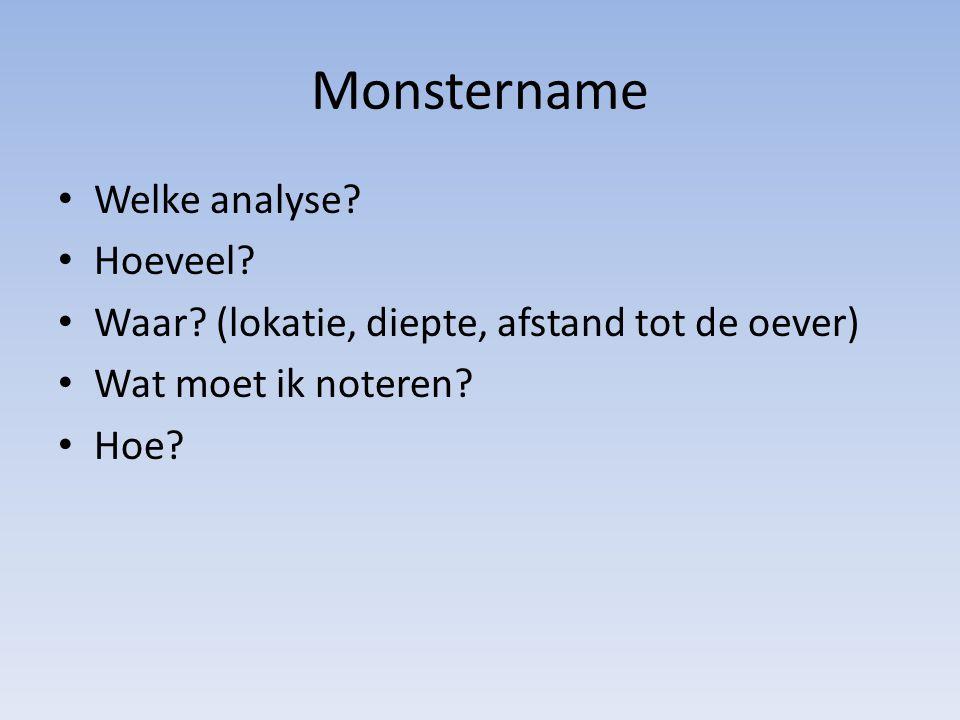 Monstername Welke analyse? Hoeveel? Waar? (lokatie, diepte, afstand tot de oever) Wat moet ik noteren? Hoe?