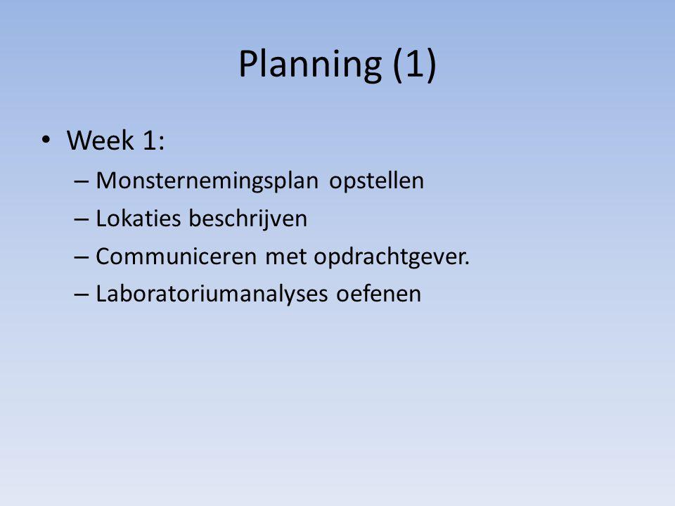 Planning (1) Week 1: – Monsternemingsplan opstellen – Lokaties beschrijven – Communiceren met opdrachtgever. – Laboratoriumanalyses oefenen