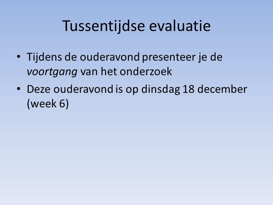 Tussentijdse evaluatie Tijdens de ouderavond presenteer je de voortgang van het onderzoek Deze ouderavond is op dinsdag 18 december (week 6)