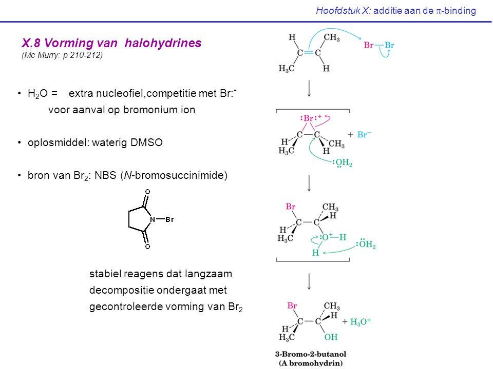 Hoofdstuk X: additie aan de  -binding X.8 Vorming van halohydrines (Mc Murry: p 210-212) H 2 O = extra nucleofiel,competitie met Br: - voor aanval op