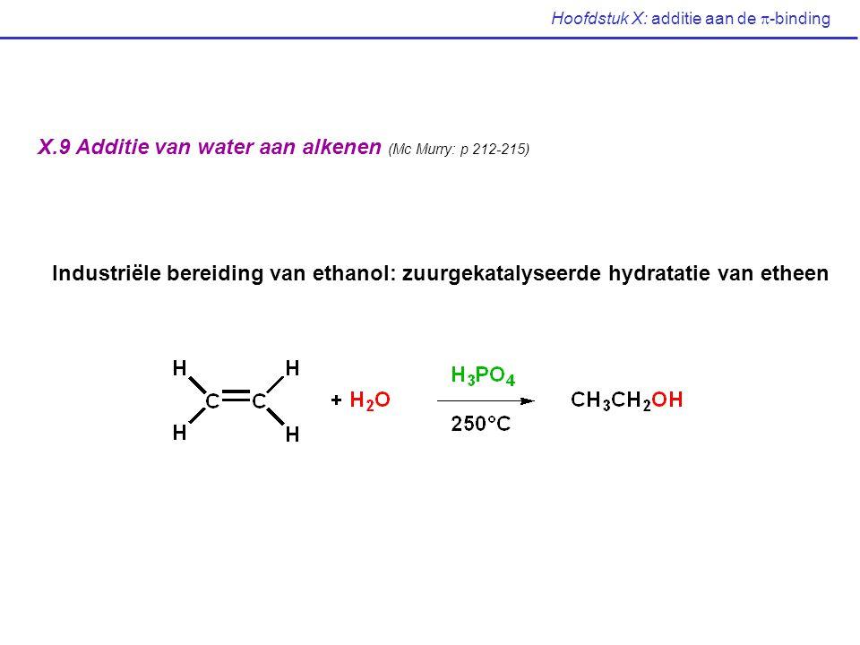 Hoofdstuk X: additie aan de  -binding X.9 Additie van water aan alkenen (Mc Murry: p 212-215) Industriële bereiding van ethanol: zuurgekatalyseerde h
