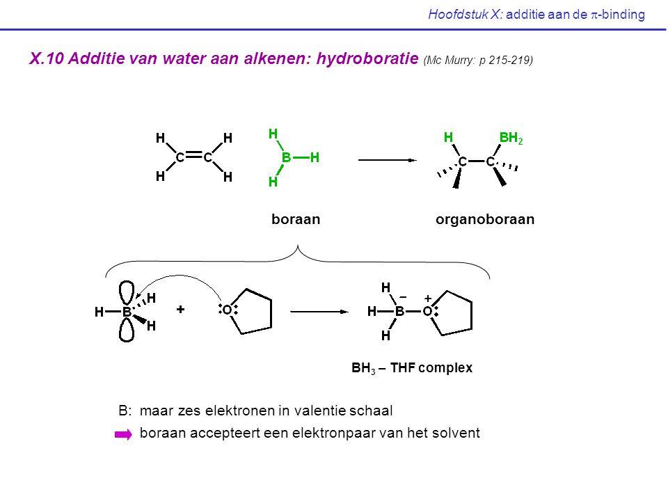 Hoofdstuk X: additie aan de  -binding X.10 Additie van water aan alkenen: hydroboratie (Mc Murry: p 215-219) boraanorganoboraan BH 3 – THF complex B: