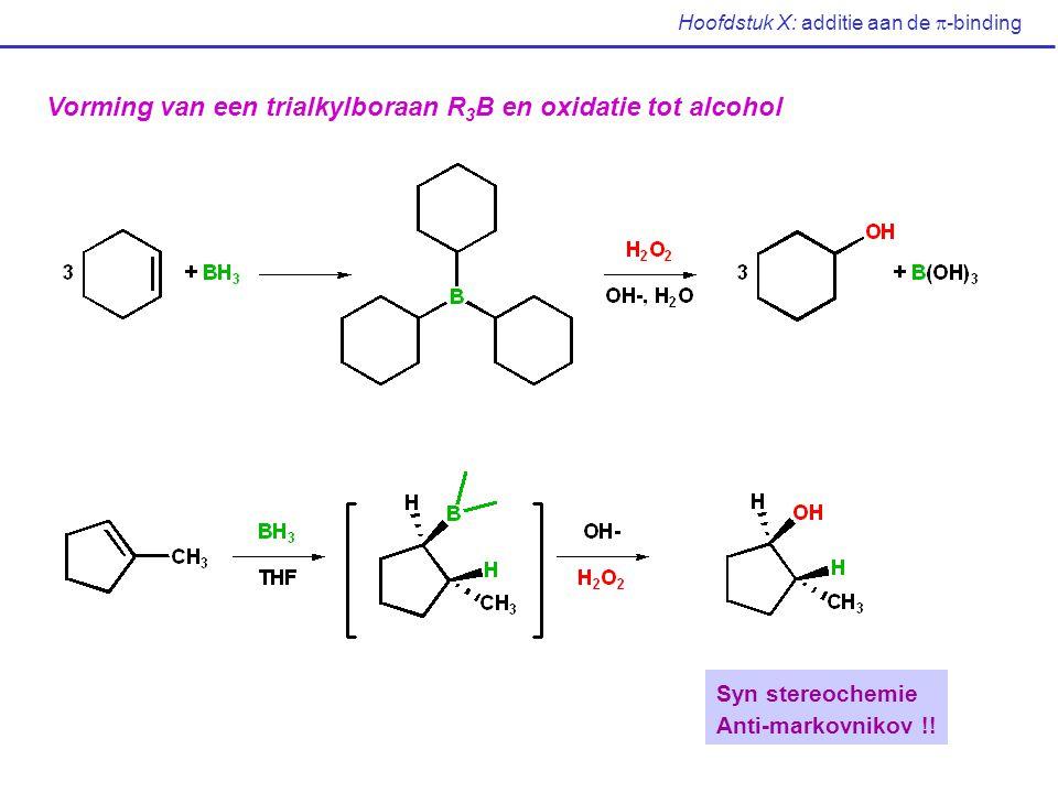 Hoofdstuk X: additie aan de  -binding Vorming van een trialkylboraan R 3 B en oxidatie tot alcohol Syn stereochemie Anti-markovnikov !!