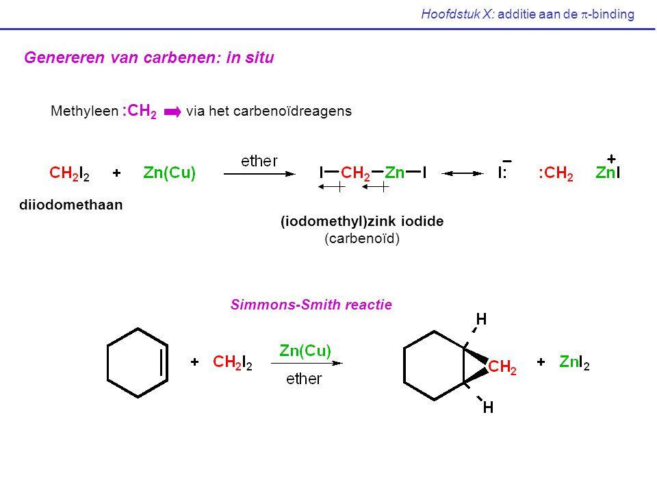 Hoofdstuk X: additie aan de  -binding Genereren van carbenen: in situ Methyleen :CH 2 via het carbenoïdreagens diiodomethaan (iodomethyl)zink iodide