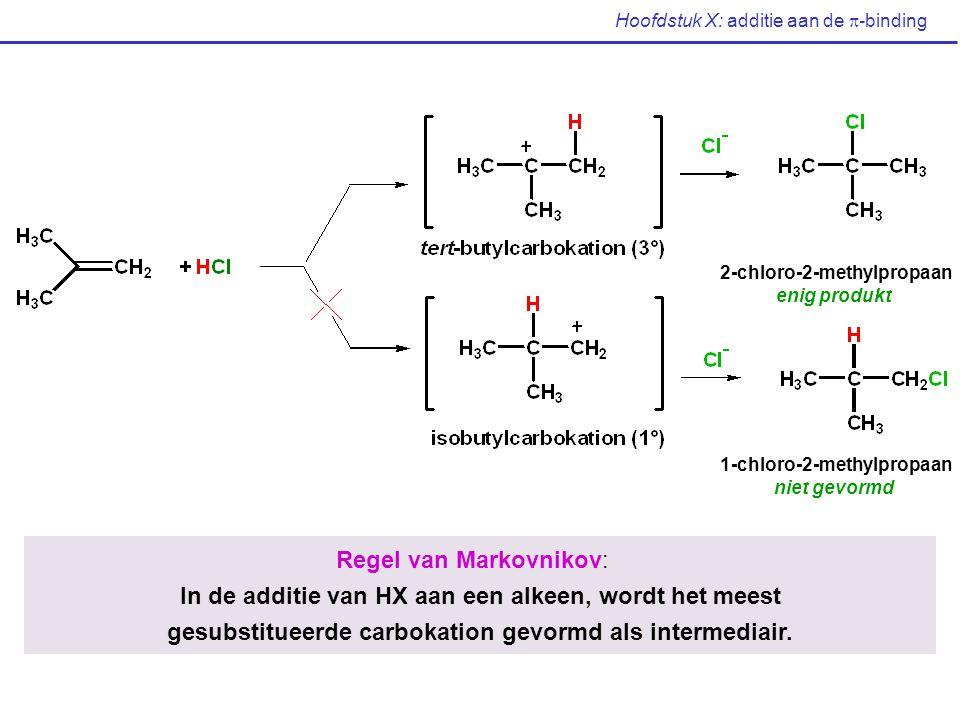 Hoofdstuk X: additie aan de  -binding 2-chloro-2-methylpropaan enig produkt 1-chloro-2-methylpropaan niet gevormd Regel van Markovnikov: In de additi