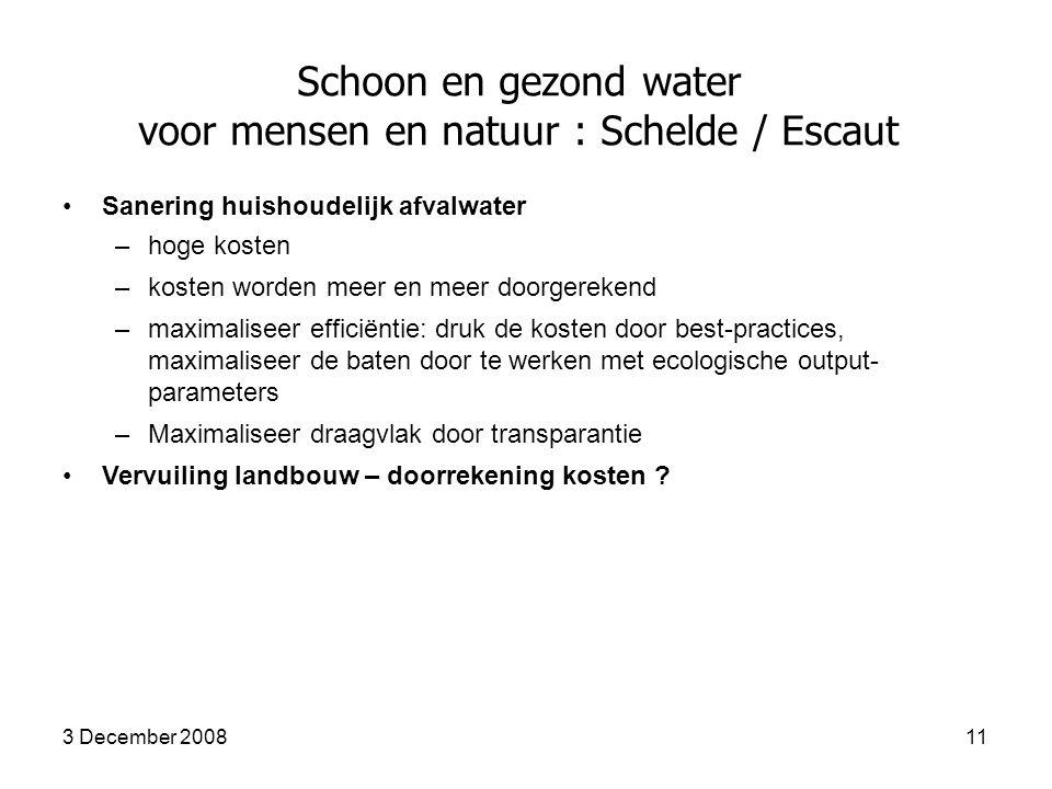 3 December 200811 Schoon en gezond water voor mensen en natuur : Schelde / Escaut Sanering huishoudelijk afvalwater –hoge kosten –kosten worden meer en meer doorgerekend –maximaliseer efficiëntie: druk de kosten door best-practices, maximaliseer de baten door te werken met ecologische output- parameters –Maximaliseer draagvlak door transparantie Vervuiling landbouw – doorrekening kosten