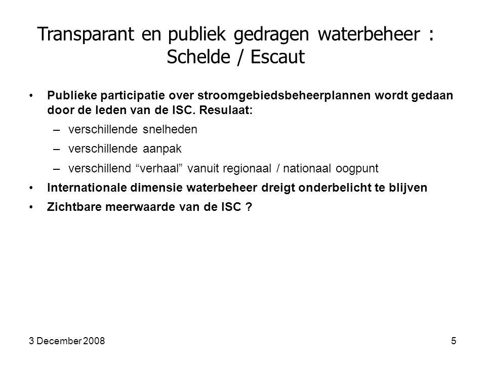 3 December 20085 Transparant en publiek gedragen waterbeheer : Schelde / Escaut Publieke participatie over stroomgebiedsbeheerplannen wordt gedaan door de leden van de ISC.
