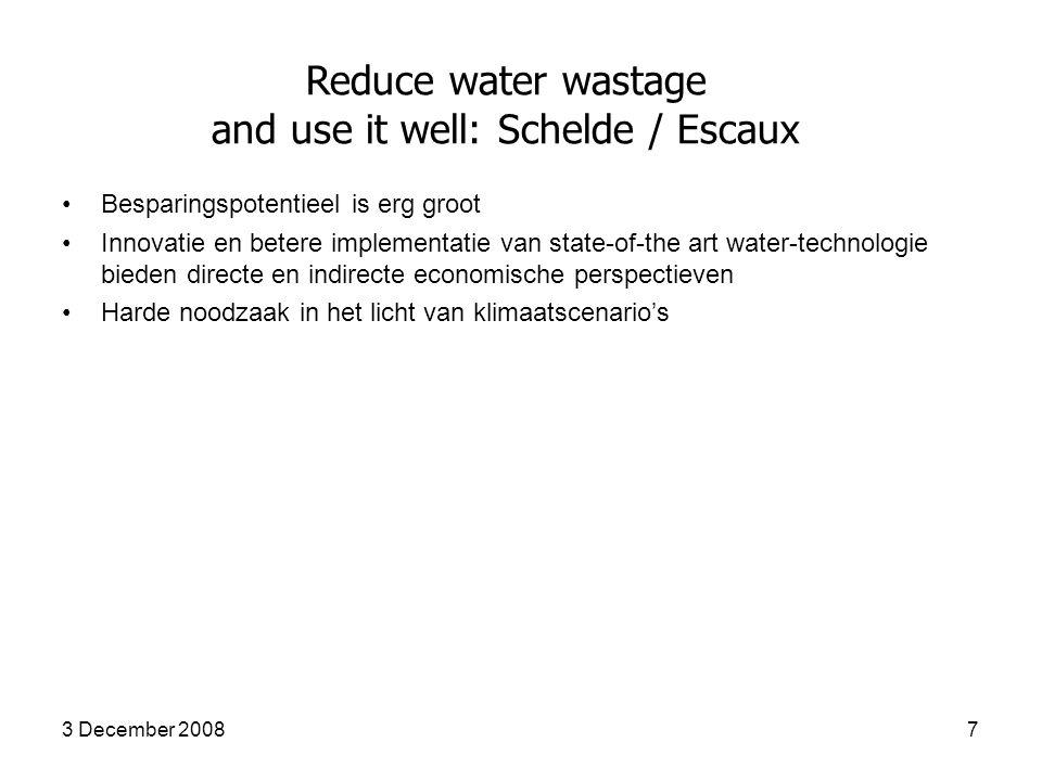 3 December 20087 Reduce water wastage and use it well: Schelde / Escaux Besparingspotentieel is erg groot Innovatie en betere implementatie van state-of-the art water-technologie bieden directe en indirecte economische perspectieven Harde noodzaak in het licht van klimaatscenario's
