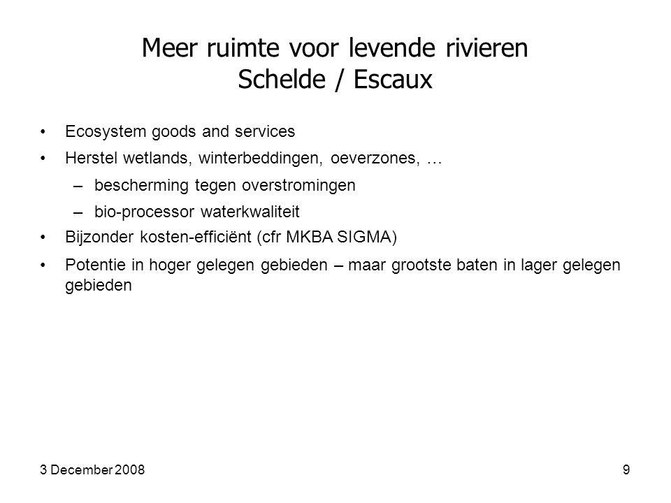 3 December 20089 Meer ruimte voor levende rivieren Schelde / Escaux Ecosystem goods and services Herstel wetlands, winterbeddingen, oeverzones, … –bescherming tegen overstromingen –bio-processor waterkwaliteit Bijzonder kosten-efficiënt (cfr MKBA SIGMA) Potentie in hoger gelegen gebieden – maar grootste baten in lager gelegen gebieden