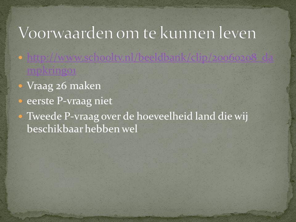 http://www.schooltv.nl/beeldbank/clip/20060208_da mpkring01 http://www.schooltv.nl/beeldbank/clip/20060208_da mpkring01 Vraag 26 maken eerste P-vraag niet Tweede P-vraag over de hoeveelheid land die wij beschikbaar hebben wel