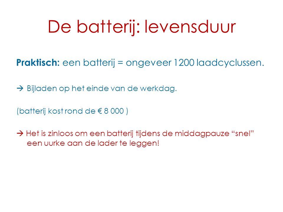 De batterij: levensduur Praktisch: een batterij = ongeveer 1200 laadcyclussen.  Bijladen op het einde van de werkdag. (batterij kost rond de € 8 000