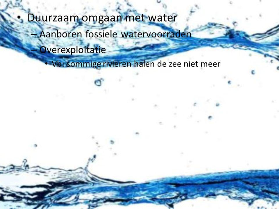 Duurzaam omgaan met water – Aanboren fossiele watervoorraden – Overexploitatie Vb: sommige rivieren halen de zee niet meer