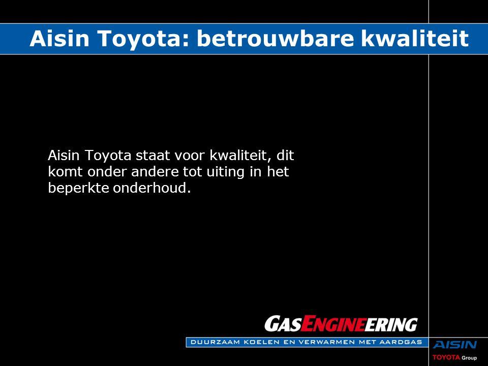 Aisin Toyota: betrouwbare kwaliteit Aisin Toyota staat voor kwaliteit, dit komt onder andere tot uiting in het beperkte onderhoud.