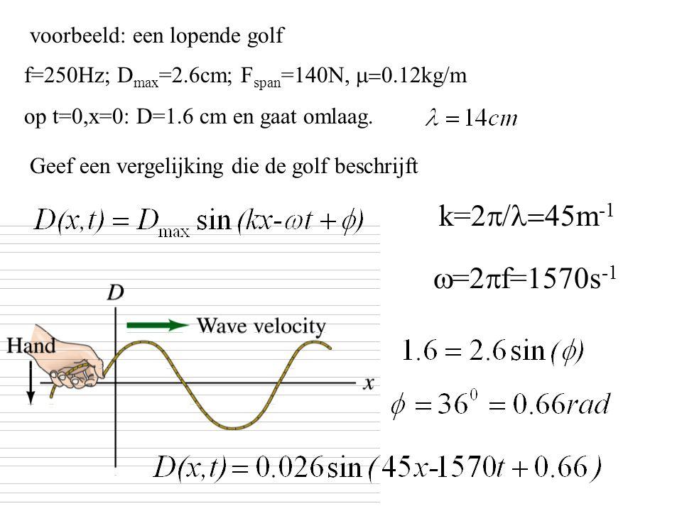 voorbeeld: een lopende golf f=250Hz; D max =2.6cm; F span =140N,  kg/m op t=0,x=0: D=1.6 cm en gaat omlaag. Geef een vergelijking die de golf be