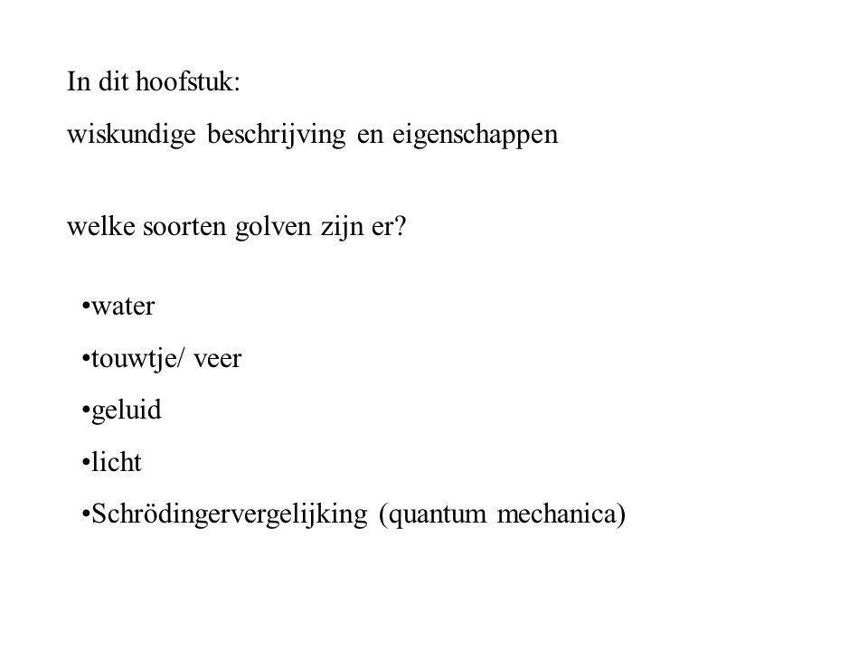 In dit hoofstuk: wiskundige beschrijving en eigenschappen welke soorten golven zijn er? water touwtje/ veer geluid licht Schrödingervergelijking (quan