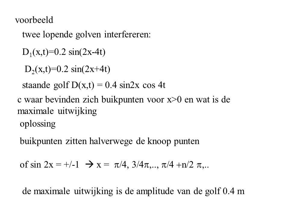 voorbeeld twee lopende golven interfereren: D 1 (x,t)=0.2 sin(2x-4t) D 2 (x,t)=0.2 sin(2x+4t) c waar bevinden zich buikpunten voor x>0 en wat is de ma
