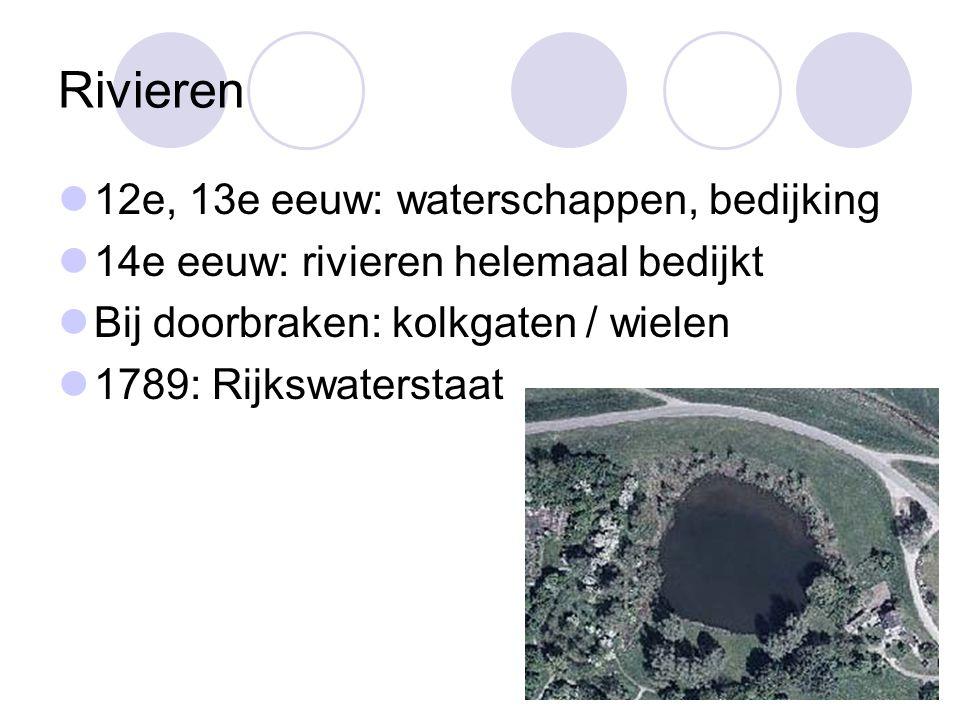 Rivieren 12e, 13e eeuw: waterschappen, bedijking 14e eeuw: rivieren helemaal bedijkt Bij doorbraken: kolkgaten / wielen 1789: Rijkswaterstaat