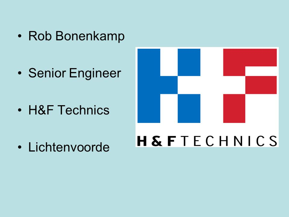 Rob Bonenkamp Senior Engineer H&F Technics Lichtenvoorde