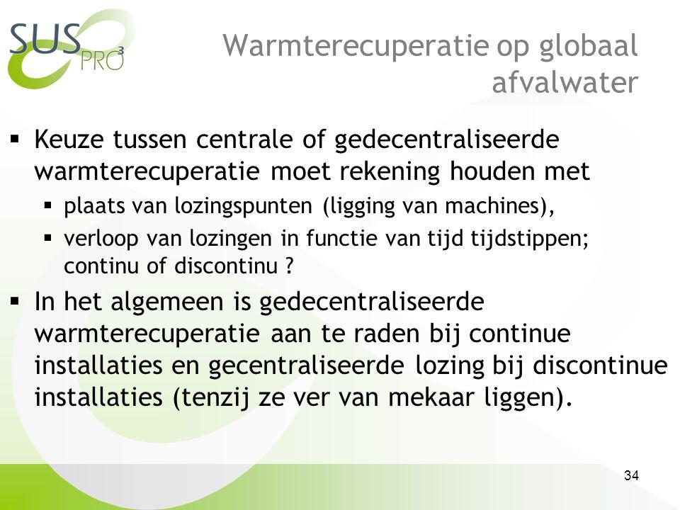 34 Warmterecuperatie op globaal afvalwater  Keuze tussen centrale of gedecentraliseerde warmterecuperatie moet rekening houden met  plaats van lozingspunten (ligging van machines),  verloop van lozingen in functie van tijd tijdstippen; continu of discontinu .