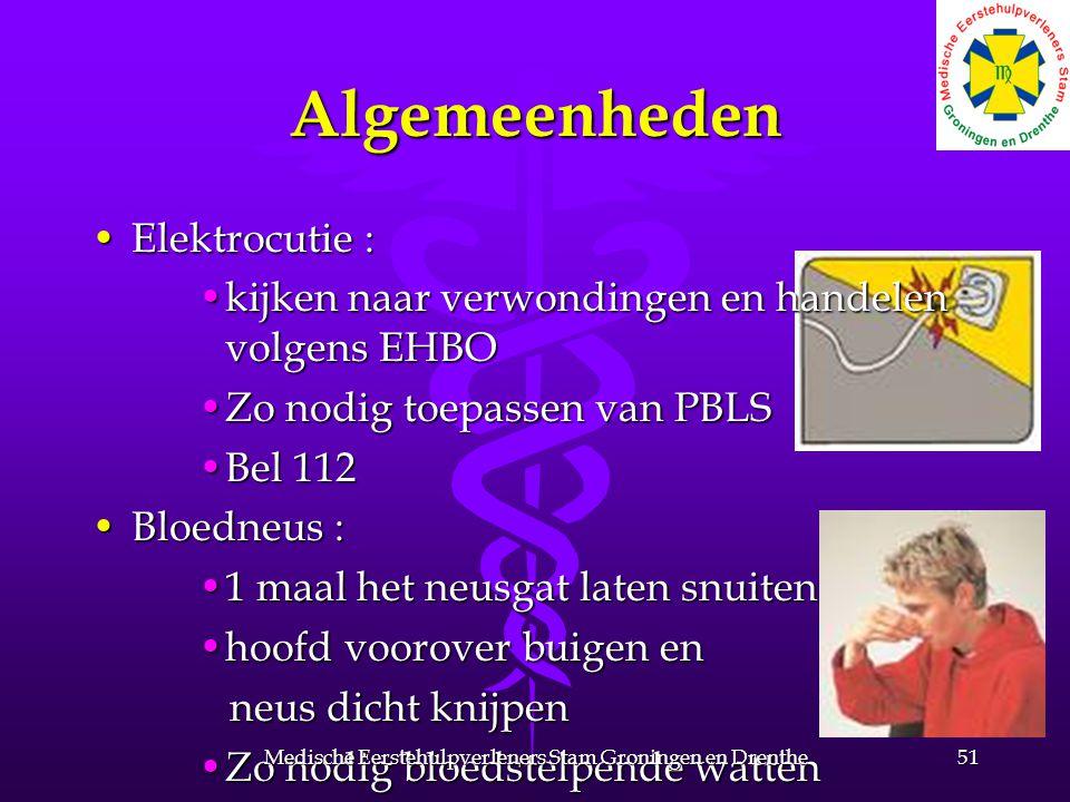Algemeenheden Elektrocutie :Elektrocutie : kijken naar verwondingen en handelen volgens EHBOkijken naar verwondingen en handelen volgens EHBO Zo nodig toepassen van PBLSZo nodig toepassen van PBLS Bel 112Bel 112 Bloedneus :Bloedneus : 1 maal het neusgat laten snuiten1 maal het neusgat laten snuiten hoofd voorover buigen enhoofd voorover buigen en neus dicht knijpen neus dicht knijpen Zo nodig bloedstelpende wattenZo nodig bloedstelpende watten 51Medische Eerstehulpverleners Stam Groningen en Drenthe