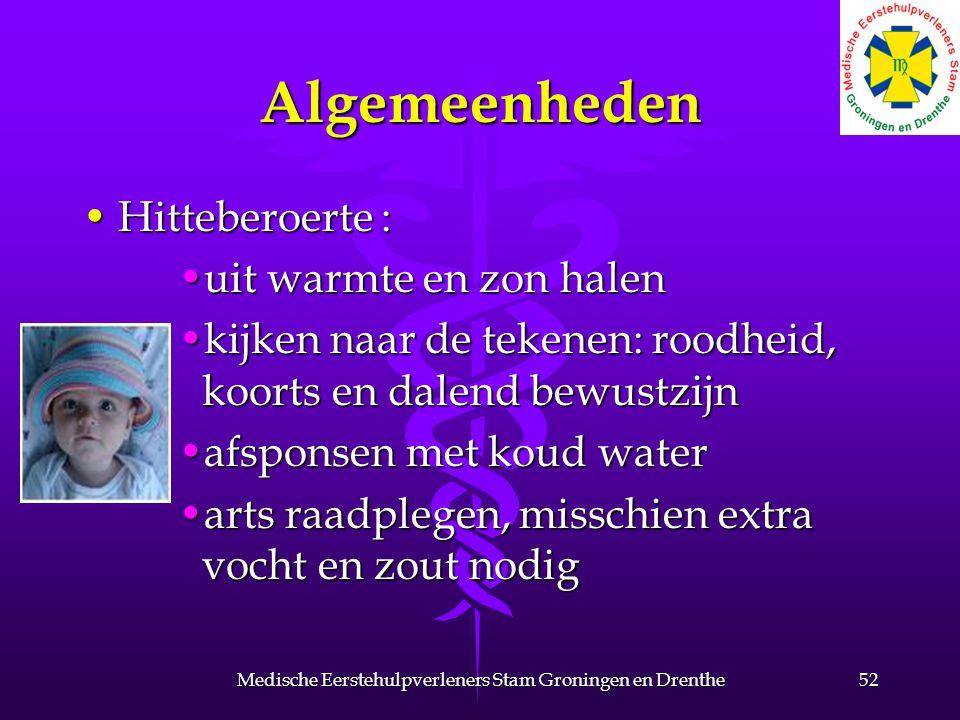 Algemeenheden Hitteberoerte :Hitteberoerte : uit warmte en zon halenuit warmte en zon halen kijken naar de tekenen: roodheid, koorts en dalend bewustzijnkijken naar de tekenen: roodheid, koorts en dalend bewustzijn afsponsen met koud waterafsponsen met koud water arts raadplegen, misschien extra vocht en zout nodigarts raadplegen, misschien extra vocht en zout nodig 52Medische Eerstehulpverleners Stam Groningen en Drenthe