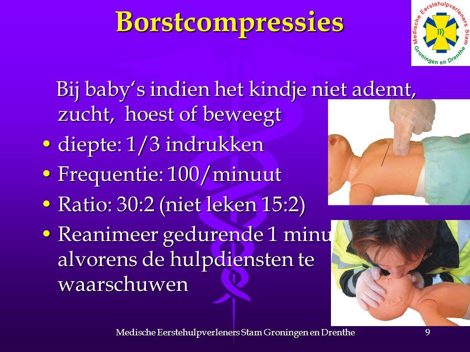 Borstcompressies Bij baby's indien het kindje niet ademt, zucht, hoest of beweegt Bij baby's indien het kindje niet ademt, zucht, hoest of beweegt diepte: 1/3 indrukkendiepte: 1/3 indrukken Frequentie: 100/minuutFrequentie: 100/minuut Ratio: 30:2 (niet leken 15:2)Ratio: 30:2 (niet leken 15:2) Reanimeer gedurende 1 minuut alvorens de hulpdiensten te waarschuwenReanimeer gedurende 1 minuut alvorens de hulpdiensten te waarschuwen 9Medische Eerstehulpverleners Stam Groningen en Drenthe