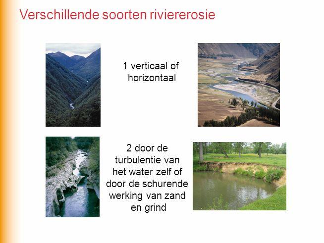 1 verticaal of horizontaal 2 door de turbulentie van het water zelf of door de schurende werking van zand en grind Verschillende soorten riviererosie