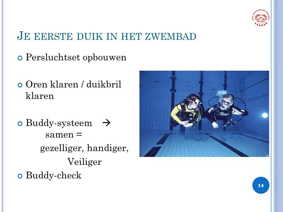 J E EERSTE DUIK IN HET ZWEMBAD Persluchtset opbouwen Oren klaren / duikbril klaren Buddy-systeem  samen = gezelliger, handiger, Veiliger Buddy-check 14 1 Sters Duiker