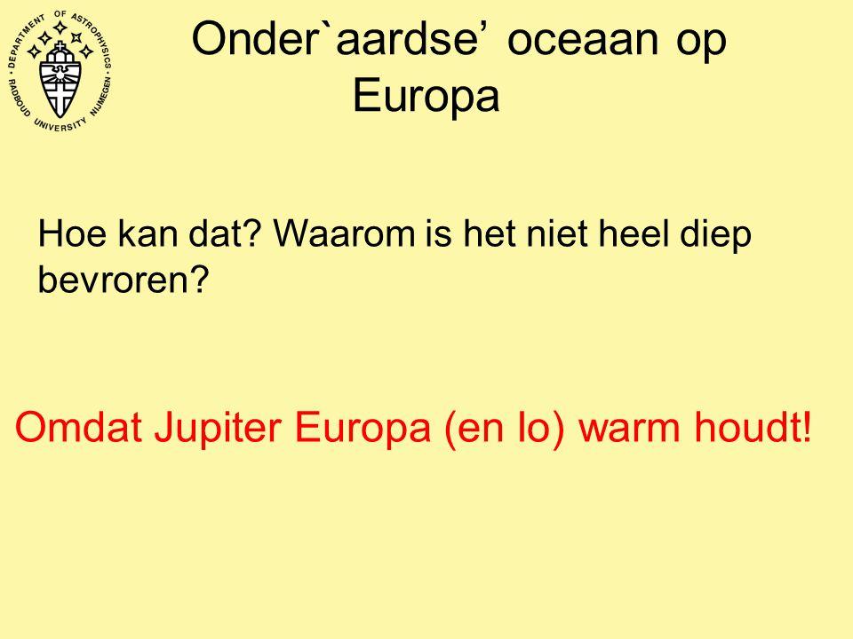 Onder`aardse' oceaan op Europa Hoe kan dat? Waarom is het niet heel diep bevroren? Omdat Jupiter Europa (en Io) warm houdt!