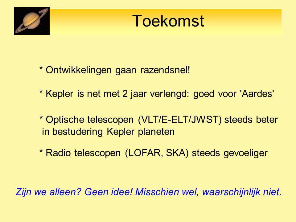 Toekomst * Ontwikkelingen gaan razendsnel! * Kepler is net met 2 jaar verlengd: goed voor 'Aardes' * Radio telescopen (LOFAR, SKA) steeds gevoeliger *